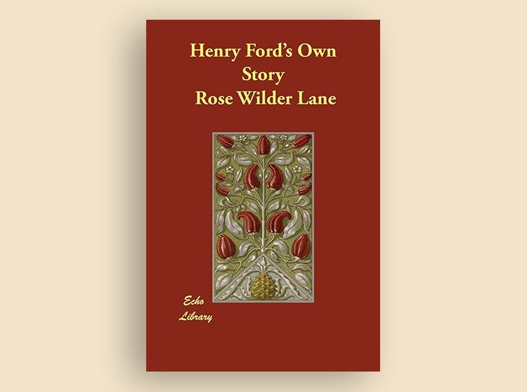 Henry Ford's Own Story: How a Farmer Boy Rose to the Power That Goes With Many Millions, Yet Never Lost Touch With Humanity, As Told to Rose Wilder Lane