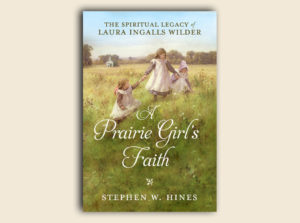 A Prairie Girl's Faith: The Spiritual Legacy of Laura Ingalls Wilder